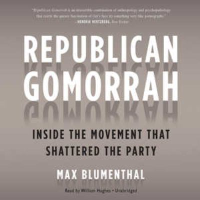 Republican Gomorrah: Inside the Movement That Shattered the Party 9781441728432