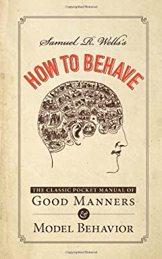 Samuel R. Wells's How to Behave: The Classic Pocket Manual of Good Manners and Model Behavior 9781440556340
