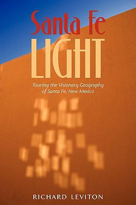 Santa Fe Light: Touring the Visionary Geography of Santa Fe, New Mexico 9781440139253
