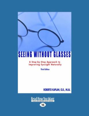 Seeing Without Glasses: A Step-By-Step Approach to Improving Eyesight Naturally Third Edition (Easyread Large Edition) 9781442956414