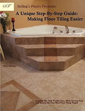 Seiling's Floors Presents: A Unique Step-By-Step Guide: Making Floor Tiling Easier 9781449013363