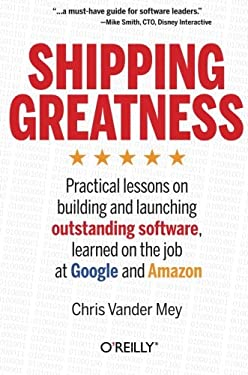 Shipping Greatness: Practical Lessons from Google and Amazon on Creating and Launching Outstanding Software 9781449336578