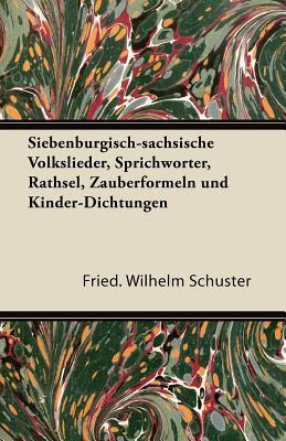 Siebenb Rgisch-S Chsische Volkslieder, Sprichw Rter, R Thsel, Zauberformeln Und Kinder-Dichtungen