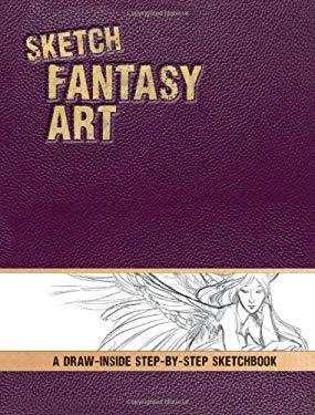 Sketch Fantasy Art: A Draw-Inside Step-By-Step Sketchbook 9781440314766