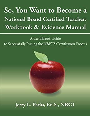 So, You Want to Become a National Board Certified Teacher: Workbook & Evidence Manual: A Candidate's Guide to Successfully Passing the Nbpts Certifica 9781440159794