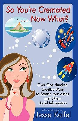 So You're Cremated ... Now What?: Over One Hundred Creative Ways to Scatter Your Ashes and Other Useful Information 9781440127762