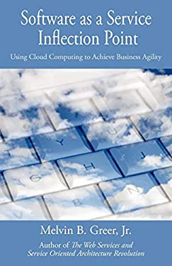 Software as a Service Inflection Point: Using Cloud Computing to Achieve Business Agility 9781440141966