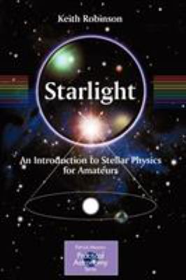 Starlight: An Introduction to Stellar Physics for Amateurs 9781441907073