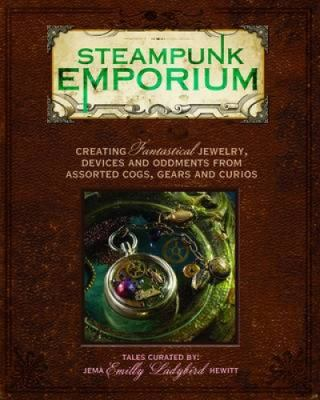 Steampunk Emporium: Creating Fantastical Jewelry, Devices and Oddments from Assorted Cogs, Gears and Curios 9781440308383