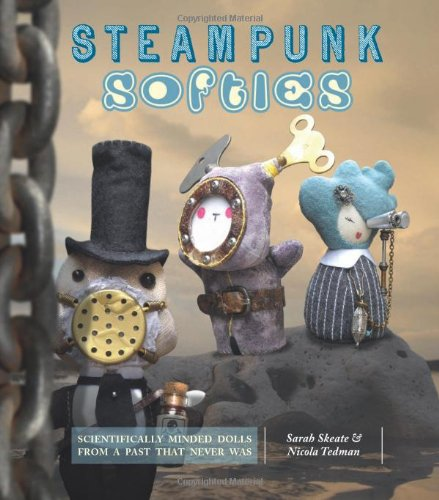 Steampunk Softies: Scientifically Minded Dolls from a Past That Never Was 9781449406004