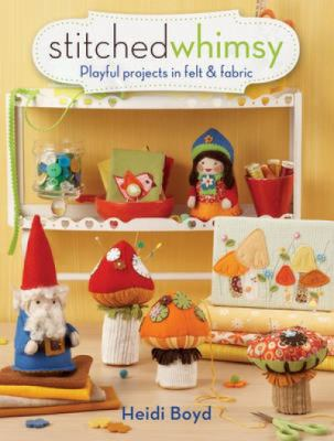Stitched Whimsy: Playful Projects in Felt & Fabric 9781440309137