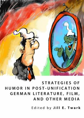 Strategies of Humor in Post-Unification German Literature, Film, and Other Media 9781443827034
