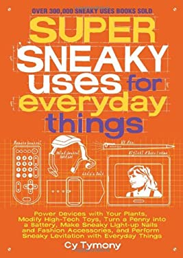 Super Sneaky Uses for Everyday Things: Power Devices with Your Plants, Modify High-Tech Toys, Turn a Penny Into a Battery, Make Sneaky Light-Up Nails 9781449408145