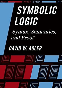 Symbolic Logic: Syntax, Semantics, and Proof 9781442217423