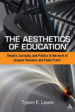 The Aesthetics of Education: Theatre, Curiosity, and Politics in the Work of Jacques Ranciere and Paulo Freire 9781441157713