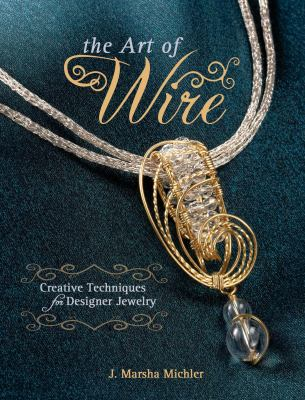 The Art of Wire: Creative Techniques for Designer Jewelry 9781440214066