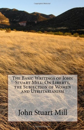 The Basic Writings of John Stuart Mill: On Liberty, the Subjection of Women and Utilitarianism 9781449518684