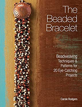 The Beaded Bracelet: Beadweaving Techniques & Patterns for 20 Eye-Catching Projects 9781440312779