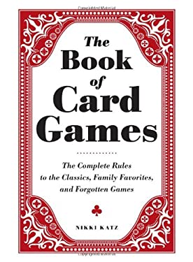 The Book of Card Games: The Complete Rules to the Classics, Family Favorites, and Forgotten Games 9781440560149