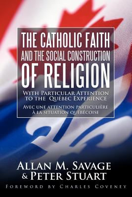 The Catholic Faith and the Social Construction of Religion: With Particular Attention to the Qu Bec Experience 9781449720827