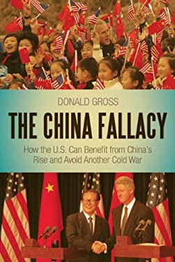 The China Fallacy: How the U.S. Can Benefit from China's Rise and Avoid Another Cold War 9781441147899
