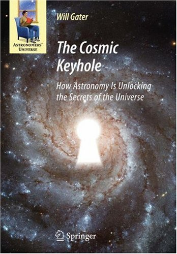 The Cosmic Keyhole: How Astronomy Is Unlocking the Secrets of the Universe 9781441905123