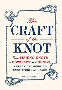 The Craft of the Knot: From Fishing Knots to Bowlines and Bends, a Practical Guide to Knot Tying and Usage 9781440552496