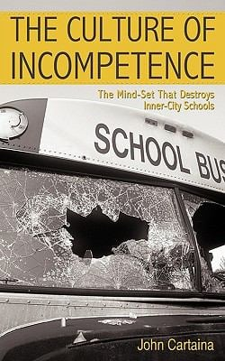 The Culture of Incompetence: The Mind-Set That Destroys Inner-City Schools 9781440164132