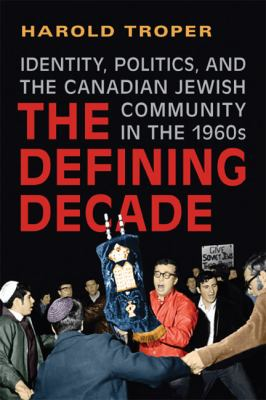The Defining Decade: Identity, Politics, and the Canadian Jewish Community in the 1960s 9781442610460