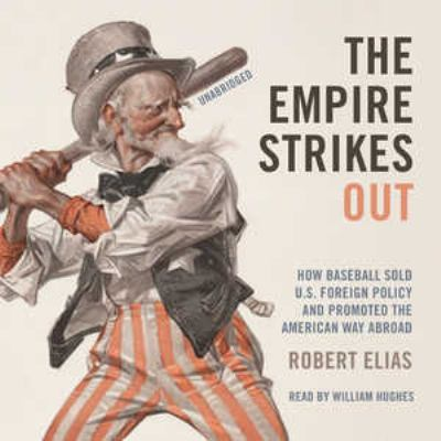 The Empire Strikes Out: How Baseball Sold U.S. Foreign Policy and Promoted the American Way Abroad 9781441761552
