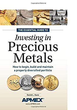 The Essential Guide to Investing in Precious Metals: How to Begin, Build and Maintain a Properly Diversified Portfolio 9781440223693
