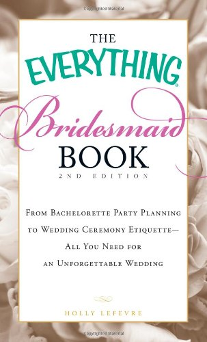 The Everything Bridesmaid Book: From Bachelorette Party Planning to Wedding Ceremony Etiquette - All You Need for an Unforgettable Wedding 9781440505577