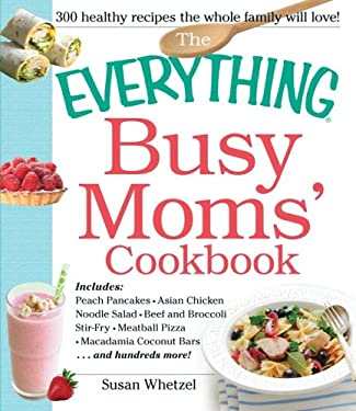 The Everything Busy Moms' Cookbook: Includes Peach Pancakes, Asian Chicken Noodle Salad, Beef and Broccoli Stir-Fry, Meatball Pizza, Macadamia Coconut 9781440559259