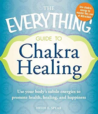 The Everything Guide to Chakra Healing: Use Your Body's Subtle Energies to Promote Health, Healing, and Happiness 9781440525841
