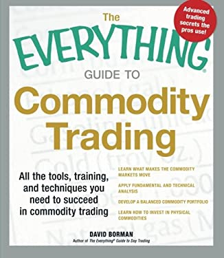 The Everything Guide to Commodity Trading: All the Tools, Training, and Techniques You Need to Succeed in Commodity Trading 9781440536007