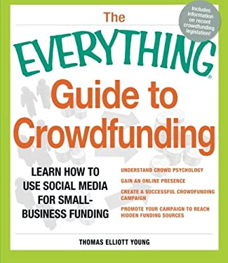 The Everything Guide to Crowdfunding: Learn How to Use Social Media for Small-Business Funding - Understand Crowd Psychology, Gain an Online Presence, 9781440550331
