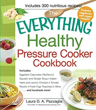 The Everything Healthy Pressure Cooker Cookbook: Includes Eggplant Caponata, Butternut Squash and Ginger Soup, Italian Herb and Lemon Chicken, Tomato 9781440541865