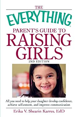 The Everything Parent's Guide to Raising Girls: All You Need to Help Your Daughter Develop Confidence, Achieve Self-Esteem, and Improve Communication 9781440510984