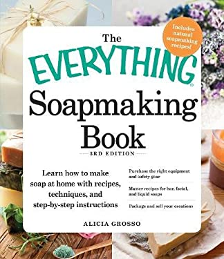 The Everything Soapmaking Book: Learn How to Make Soap at Home with Recipes, Techniques, and Step-By-Step Instructions - Purchase the Right Equipment 9781440550133