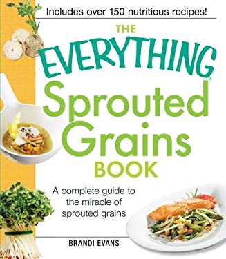 The Everything Sprouted Grains Book: A Complete Guide to the Miracle of Sprouted Grains 9781440533433