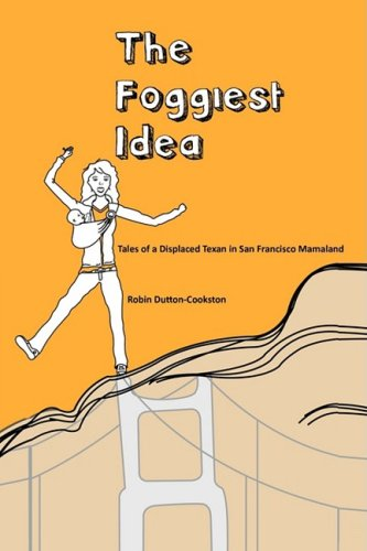 The Foggiest Idea: Tales of a Displaced Texan in San Francisco Mamaland 9781440103766