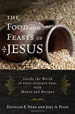 The Food and Feasts of Jesus: Inside the World of First-Century Fare, with Menus and Recipes 9781442212909