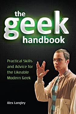 The Geek Handbook: Practical Skills and Advice for the Likeable Modern Geek 9781440232886