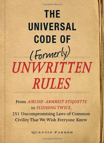 The Universal Code of (Formerly) Unwritten Rules: From Airline-Armrest Etiquette to Flushing Twice, 251 Uncompromising Laws of Common Civility That We 9781440512254