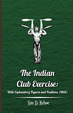 The Indian Club Exercise: With Explanatory Figures and Positions (1866) 9781445508177
