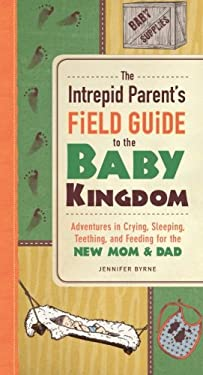 The Intrepid Parent's Field Guide to the Baby Kingdom: Adventures in Crying, Sleeping, Teething, and Feeding for the New Mom and Dad 9781440554483