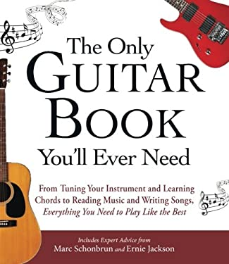 The Only Guitar Book You'll Ever Need: From Tuning Your Instrument and Learning Chords to Reading Music and Writing Songs, Everything You Need to Play