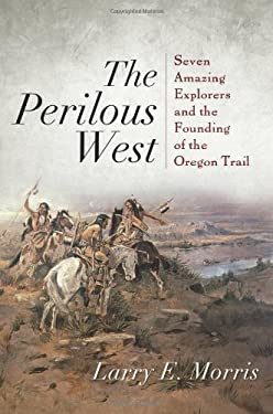 The Perilous West: Seven Amazing Explorers and the Founding of the Oregon Trail 9781442211124