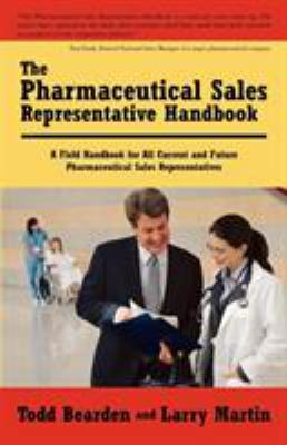 The Pharmaceutical Sales Representative Handbook: A Field Handbook for All Current and Future Pharmaceutical Sales Representatives 9781440109454