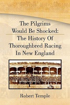 The Pilgrims Would Be Shocked: The History of Thoroughbred Racing in New England 9781441514271